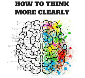 The Trick to Thinking Clearer and Better