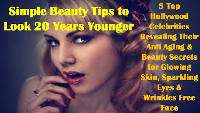 5 Top Hollywood Celebrities Revealing Their Anti Aging Secrets for Glowing Skin, Sparkling Eyes & Wrinkles Free Face | Simple Beauty Tips to Look 20 Years Younger