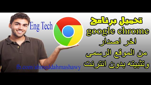 تحميل متصفح google chrome وتثبيته بدون انترنت  من الموقع الرسمى اخر اصدار 2018