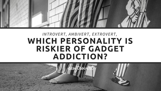 Introvert, Ambivert, Extrovert, Which Personality is Riskier of Gadget Addiction