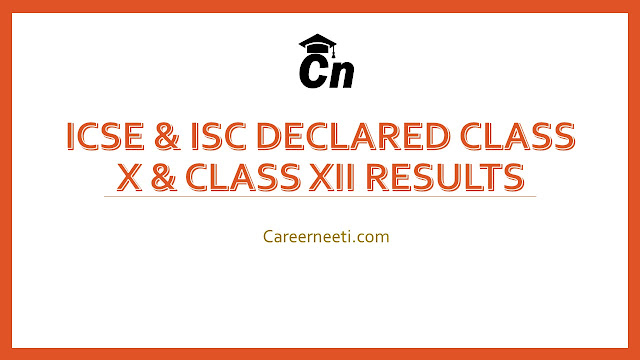 CISCE Declared Class 10 and 12 Result, Class X Result of ISC, Class 12 Result of ISCE , Careerneeti