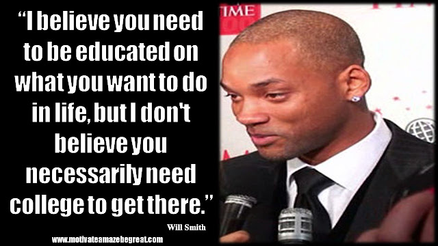 """Will Smith Inspirational Quotes: """"I believe you need to be educated on what you want to do in life, but I don't believe you necessarily need college to get there."""""""