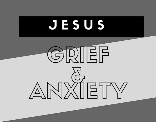 Jesus Grief & Anxiety
