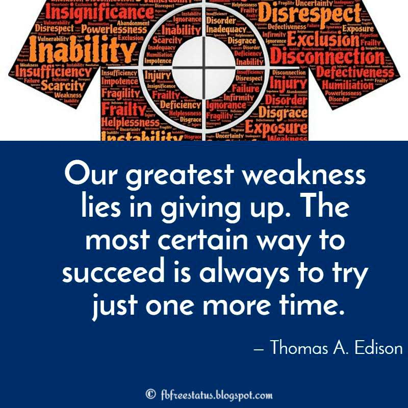 Determination Quote: Our greatest weakness lies in giving up. The most certain way to succeed is always to try just one more time. — Thomas A. Edison