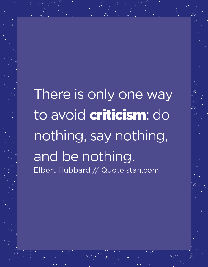 There is only one way to avoid criticism, do nothing, say nothing, and be nothing.