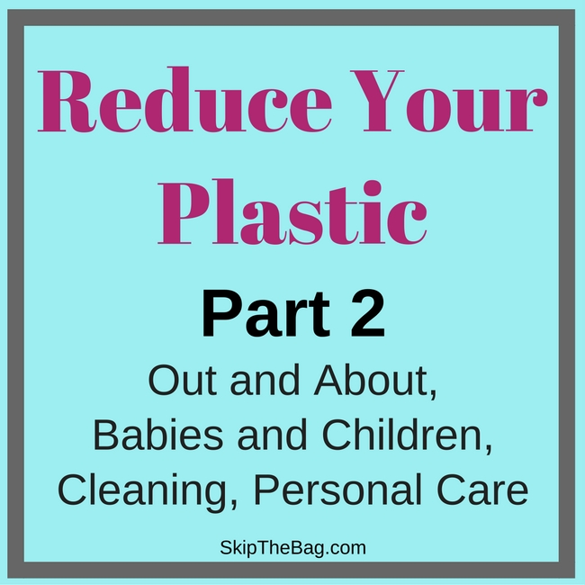 Reduce Your Plastic Part 2. Tips for while out and about, having babies and children, cleaning and personal care.