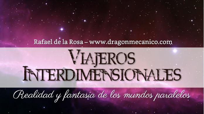 Viajeros interdimensionales - Realidad y fantasia - Mundos paralelos - Rafael de la Rosa - Dragon Mecanico