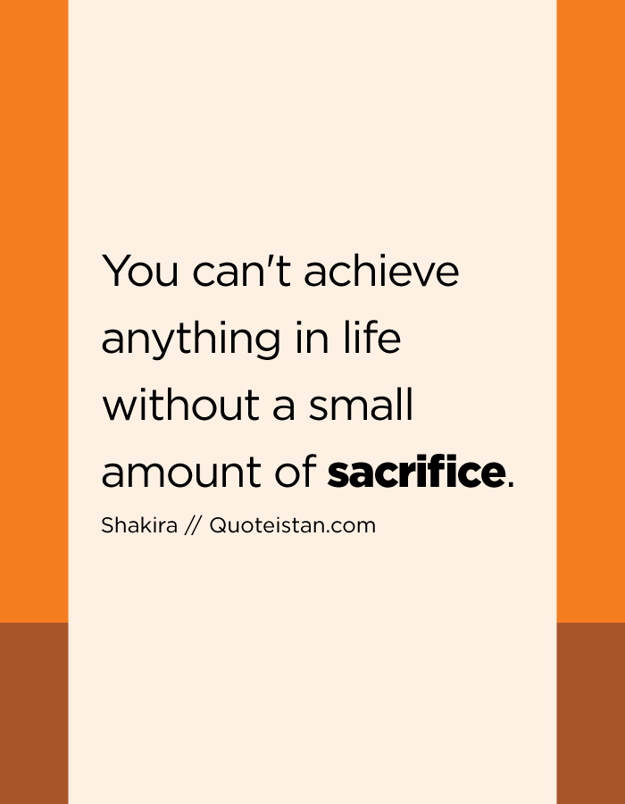 You can't achieve anything in life without a small amount of sacrifice. - Shakira