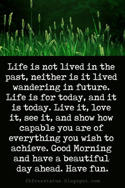 Good Morning Text Messages, Life is not lived in the past, neither is it lived wandering in future. Life is for today, and it is today. Live it, love it, see it, and show how capable you are of everything you wish to achieve. Good Morning and have a beautiful day ahead. Have fun.