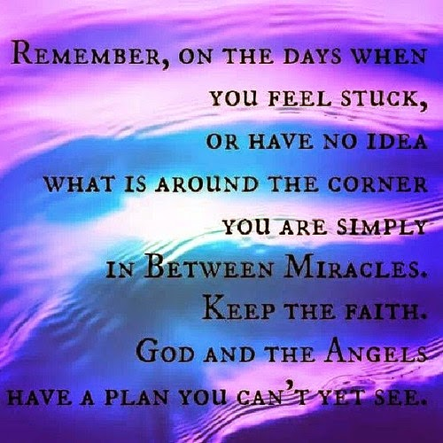 Remember on the days when you feel stuck, or have no idea what is around the corner you are simply in between miracles. Keep the faith. God and the Angels have a plan you can't yet see.