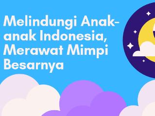 Melindungi Anak-anak Indonesia, Merawat Mimpi Besarnya