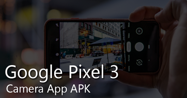 Google Pixel 3 & Pixel 3 XL Camera APK to Download for all Android Devices