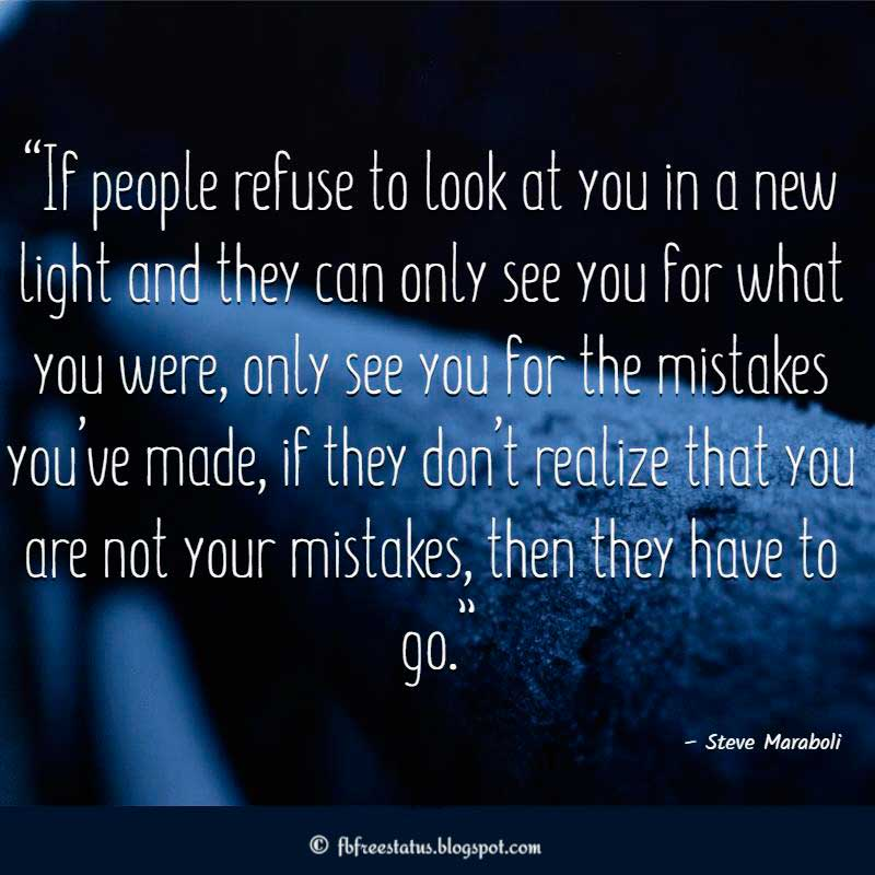 """If people refuse to look at you in a new light and they can only see you for what you were, only see you for the mistakes you've made, if they don't realize that you are not your mistakes, then they have to go.""- Heartbroken Quote"