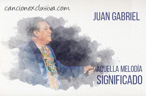 Significado de la canción Aquella melodía Juan Gabriel.