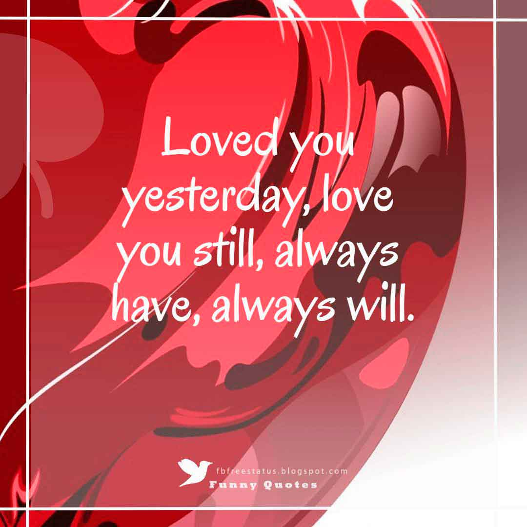 """Loved you yesterday, love you still, always have, always will."""