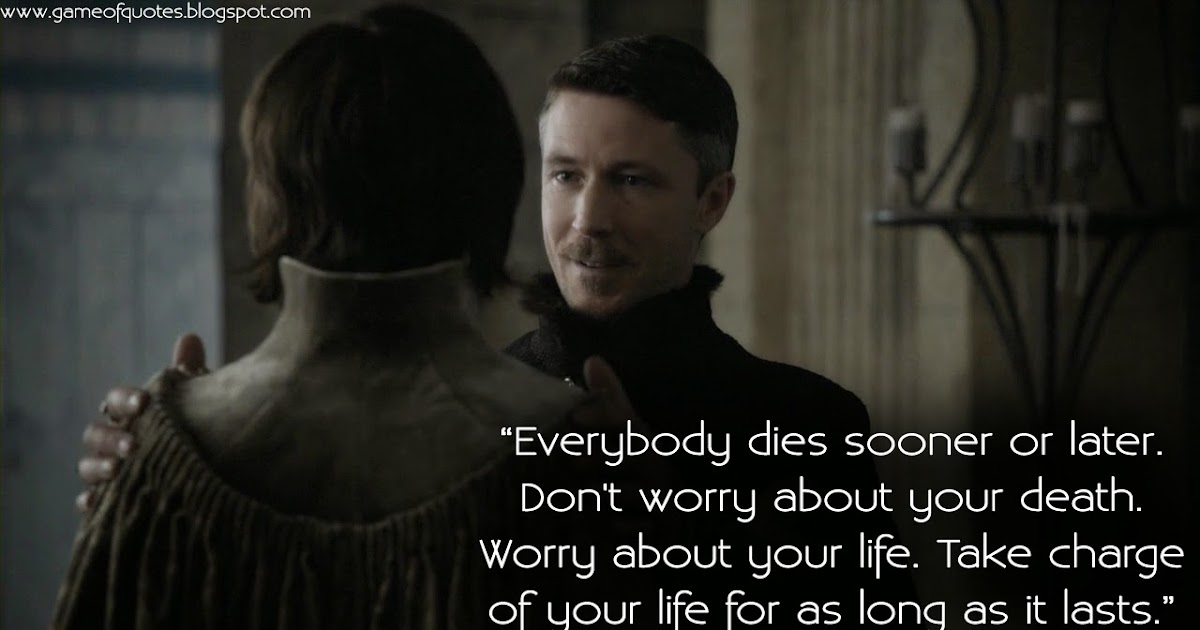 Take Charge Of Your Life Quotes: Game Of Thrones Quotes: Everybody Dies Sooner Or Later