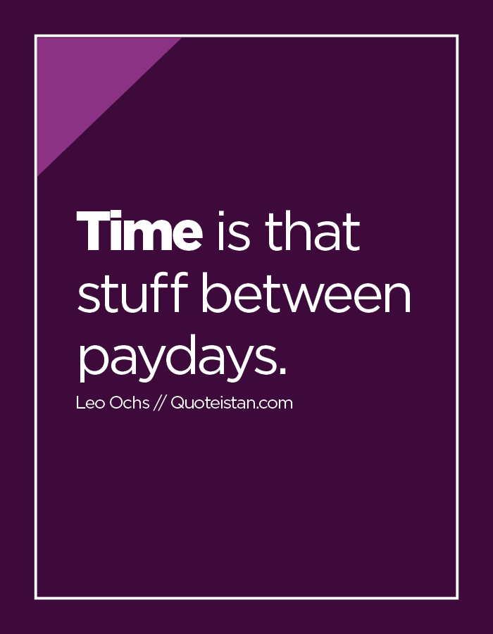 Time is that stuff between paydays.