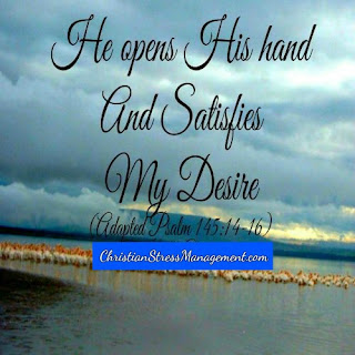 He opens His hand and satisfies my desire. (Adapted Psalm 145:14-16)