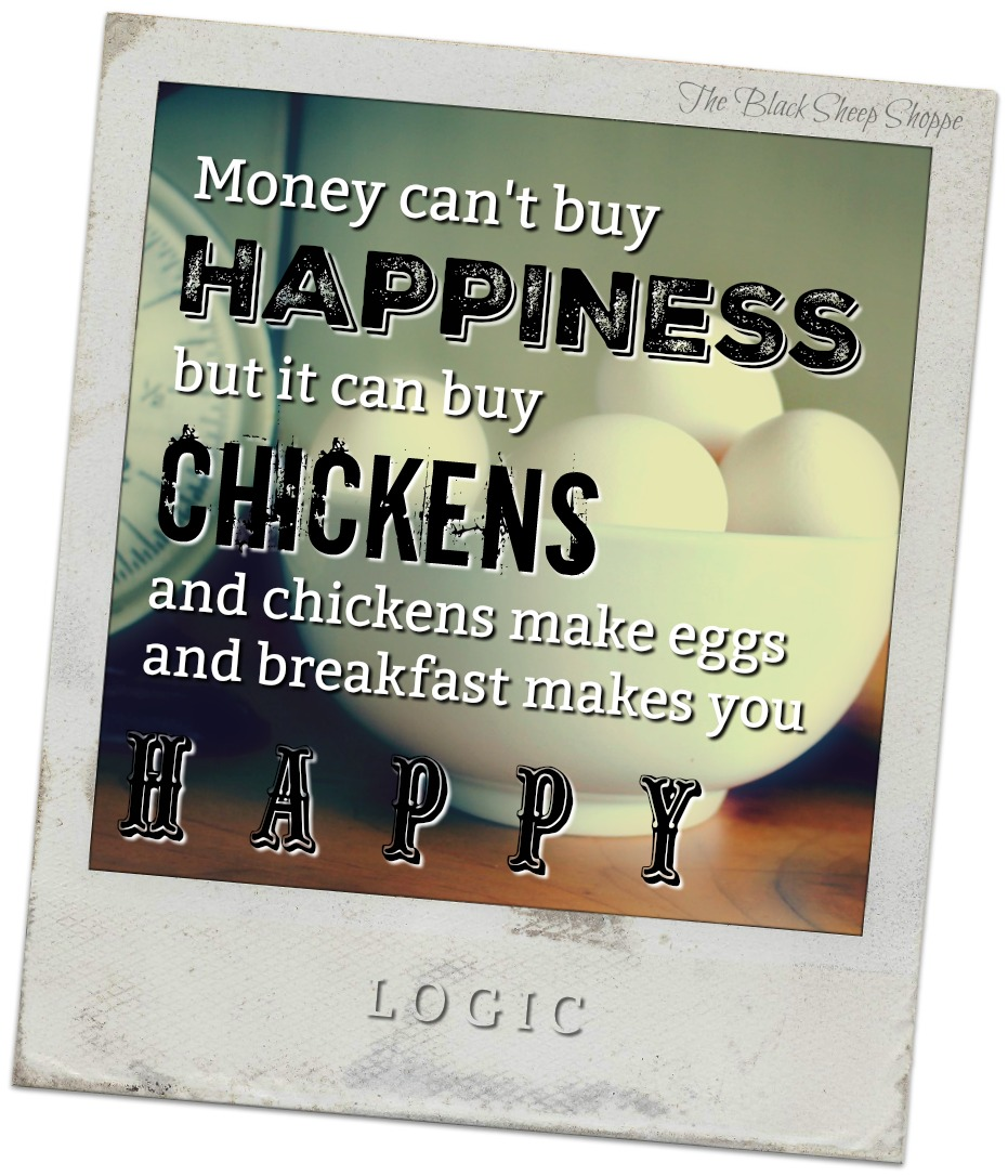 Money can't buy happiness, but it can buy chickens.