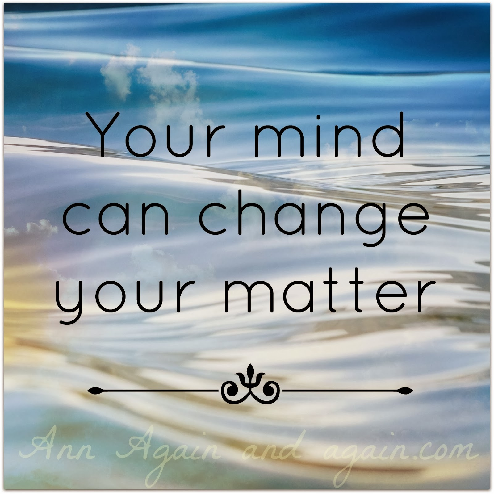 Your mind can change your matter - Ann Again and again