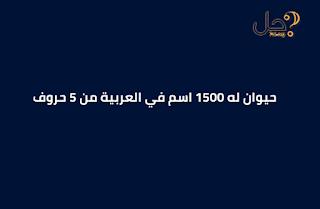 حيوان له 1500 اسم في العربية من 5 حروف