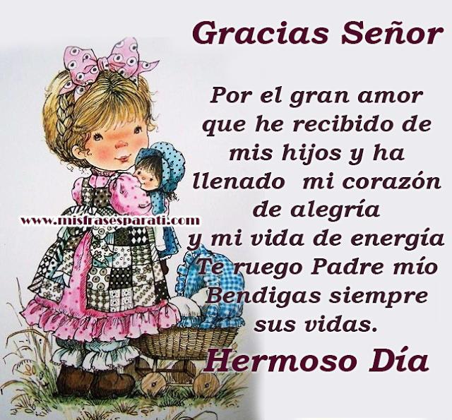 Gracias Señor Por el gran amor que he recibido de mis hijos y ha  llenado mi corazón de alegría y mi vida de energía Te ruego Padre mío Bendigas siempre sus vidas. Hermoso Día
