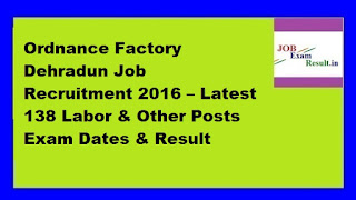 Ordnance Factory Dehradun Job Recruitment 2016 – Latest 138 Labor & Other Posts Exam Dates & Result