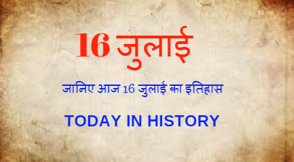 16 July Aaj Ka Itihas