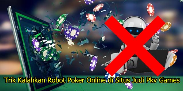 Trik Kalahkan Robot Poker Online