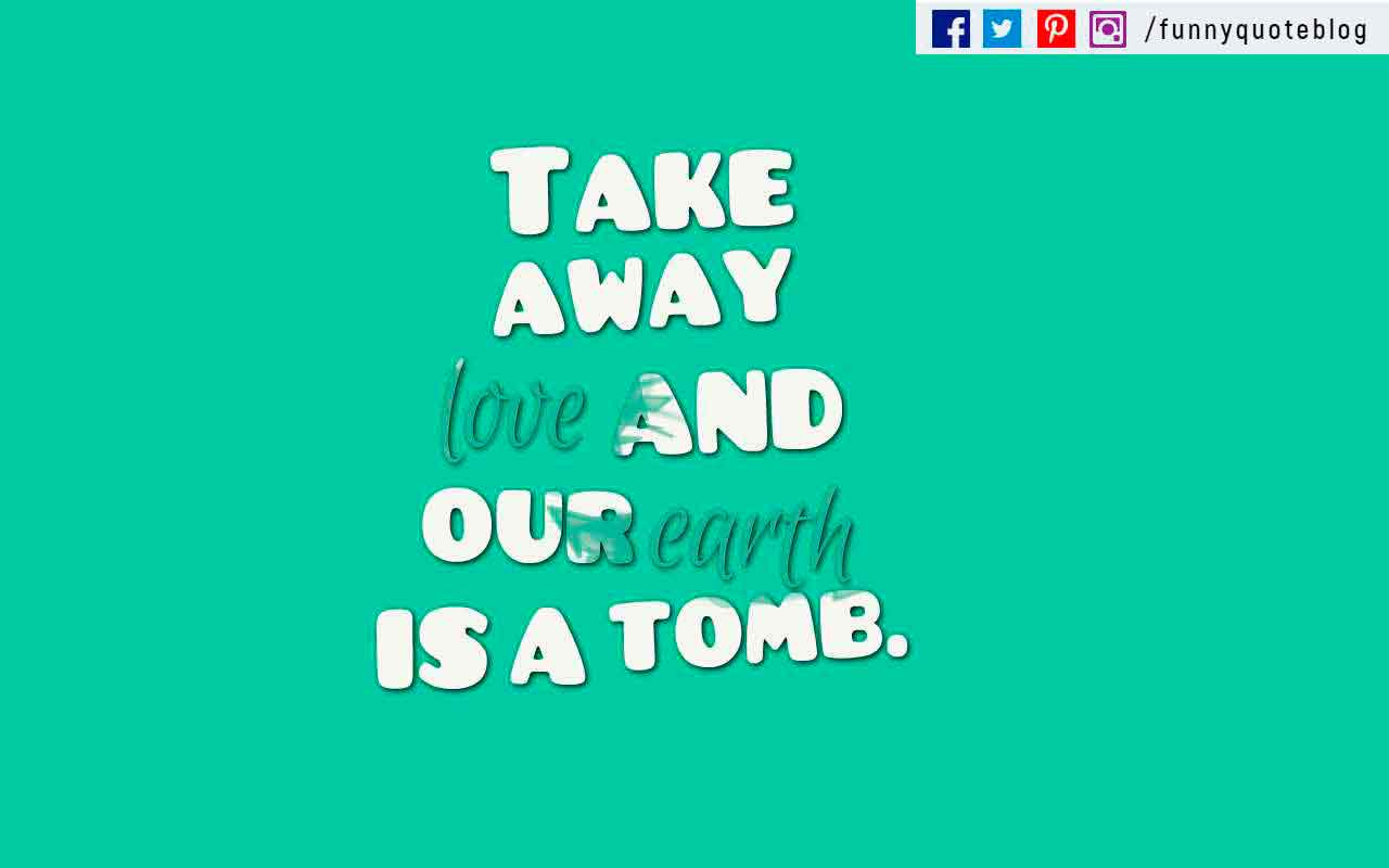 Take away love and our earth is a tomb. ? Robert Browning Quote