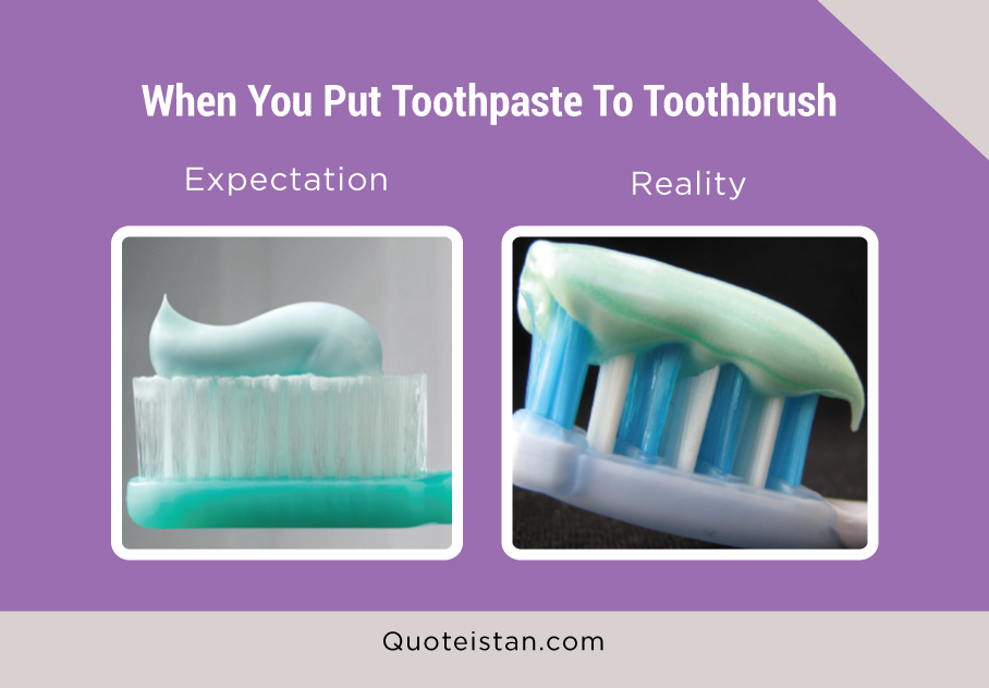 Expectation Vs Reality: When You Put Toothpaste To Toothbrush