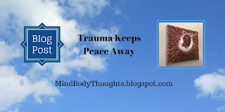http://mindbodythoughts.blogspot.com/2016/12/trauma-keeps-peace-away.html