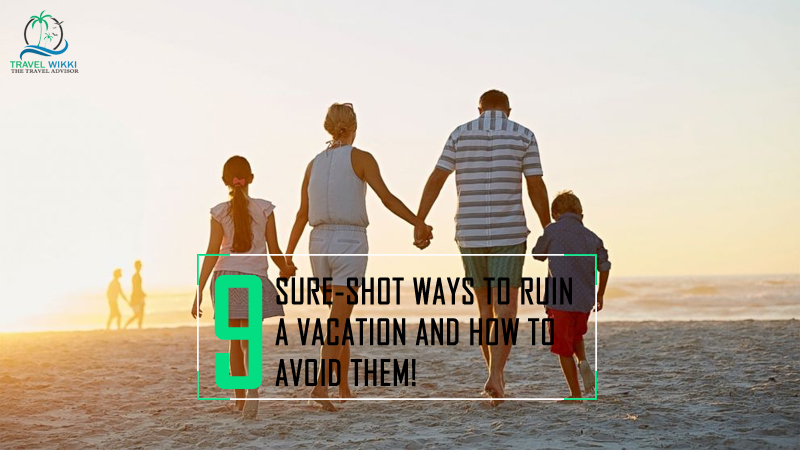 Sure-Shot Ways to Ruin a Vacation and How to Avoid Them!