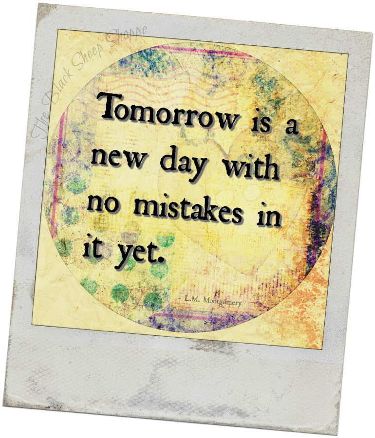 Tomorrow is a new day with no mistakes in it yet. - L.M. Montgomery