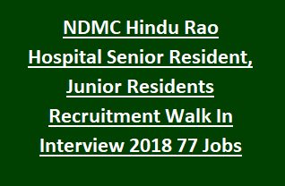 NDMC Hindu Rao Hospital Senior Resident, Junior Residents Recruitment Walk In Interview 2018 77 Govt Jobs