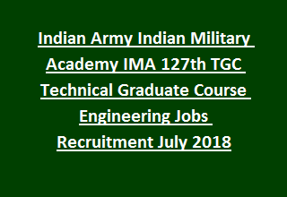 Indian Army Indian Military Academy IMA 127th TGC Technical Graduate Course Engineering Jobs Recruitment July 2018