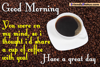 good morning quotes for girlfriends: you were on my mind, so i thought i'd share a cup of coffee with you!