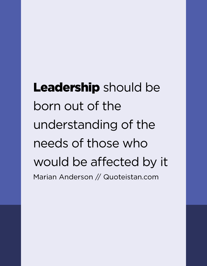 Leadership should be born out of the understanding of the needs of those who would be affected by it