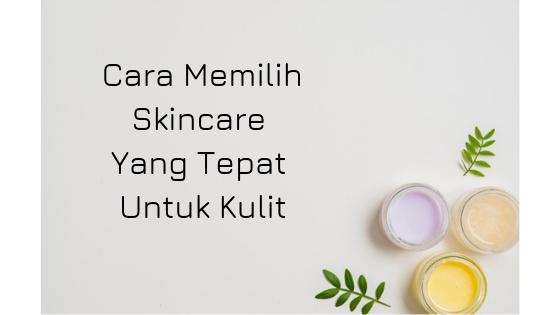 Cara Memilih Skincare Yang Tepat Untuk Kulit