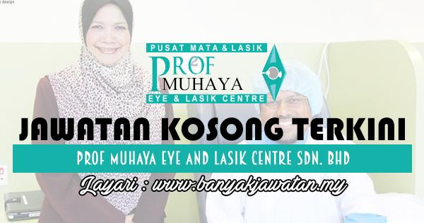 Jawatan Kosong 2017 di Prof Muhaya Eye And Lasik Centre Sdn. Bhd www.banyakjawatan.my