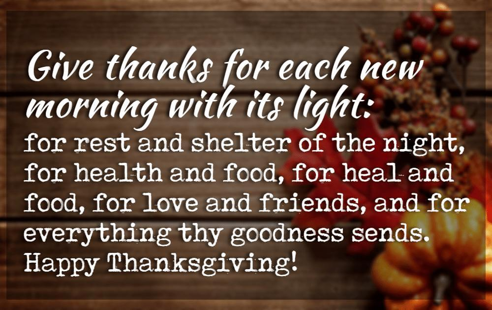 Inspiring Thanksgiving Quotes, Give thanks for each new morning with its light: for rest and shelter of the night, for health and food, for heal and food, for love and friends, and for everything thy goodness sends. Happy Thanksgiving!