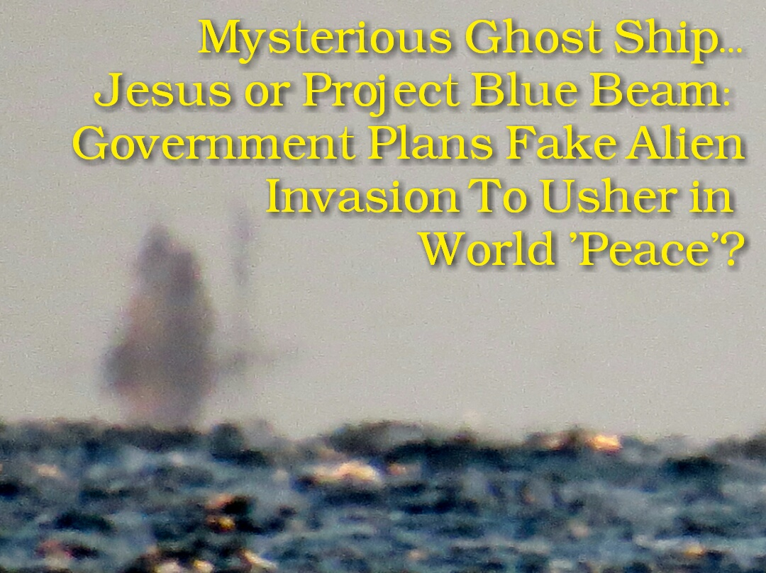 VIDEO: Mysterious Ghost Ship, Jesus or Project Blue Beam: Government Plans Fake Alien Invasion To Usher in World 'Peace'?