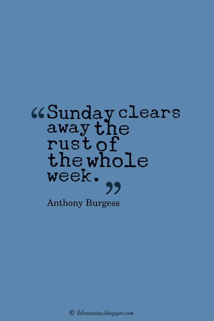 �Sunday clears away the rust of the whole week.� ? Anthony Burgess, Happy Weekend