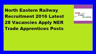 North Eastern Railway Recruitment 2016 Latest 28 Vacancies Apply NER Trade Apprentices Posts