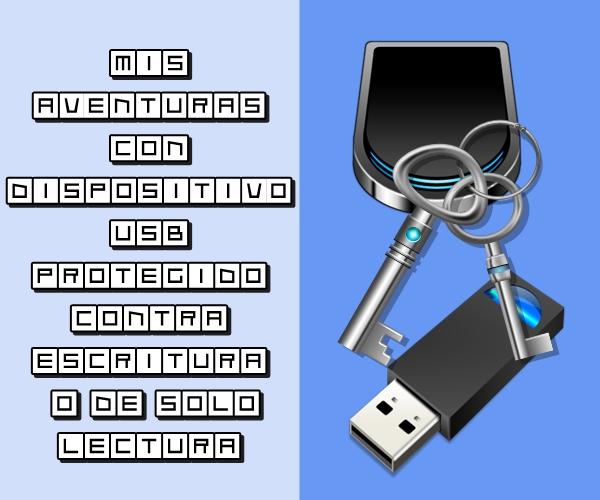 Mis aventuras con dispositivo USB protegido contra escritura o de sólo lectura