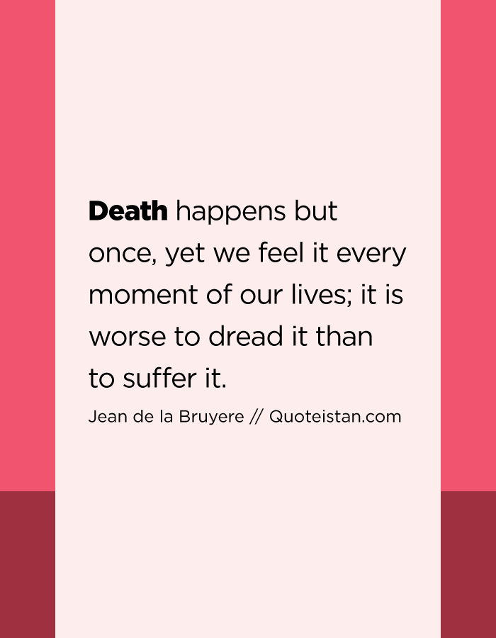 Death happens but once, yet we feel it every moment of our lives; it is worse to dread it than to suffer it.