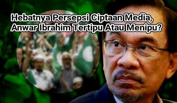 Hebatnya Persepsi Ciptaan Media, Anwar Ibrahim Tertipu Atau Menipu?