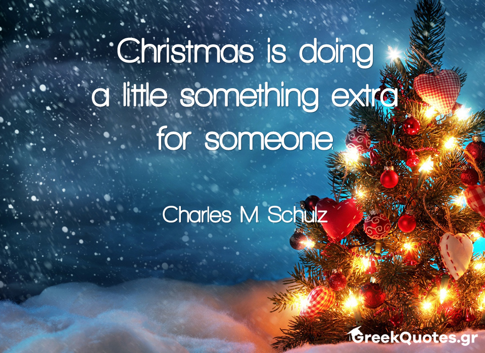 Christmas is doing a little something extra for someone - Charles M. Schulz