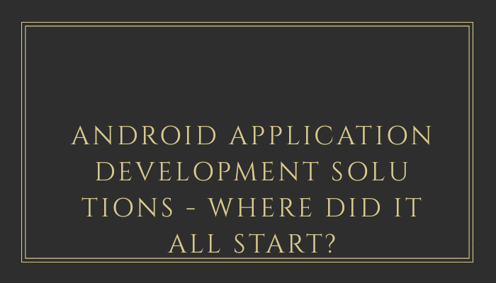 Android Application Development Solutions - Where Did It All Start?