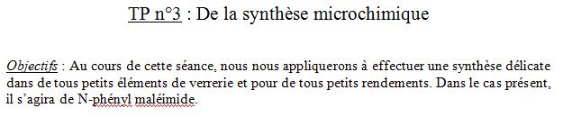 TP n°3 : De la synthèse microchimique   Objectifs : Au cours de cette séance, nous nous appliquerons à effectuer une synthèse délicate dans de tous petits éléments de verrerie et pour de tous petits rendements. Dans le cas présent, il s'agira de N-phényl maléimide.